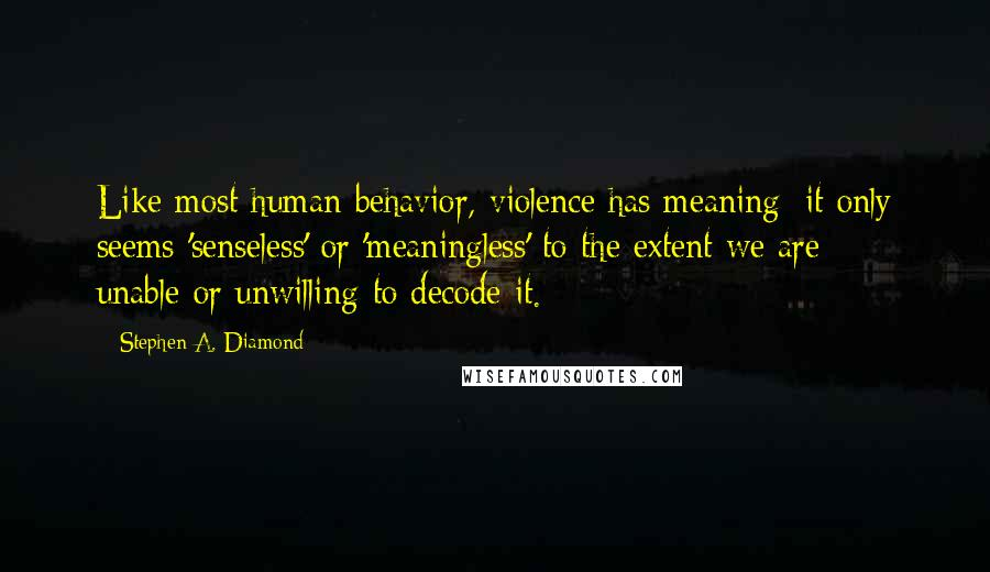 Stephen A. Diamond quotes: Like most human behavior, violence has meaning: it only seems 'senseless' or 'meaningless' to the extent we are unable-or unwilling-to decode it.