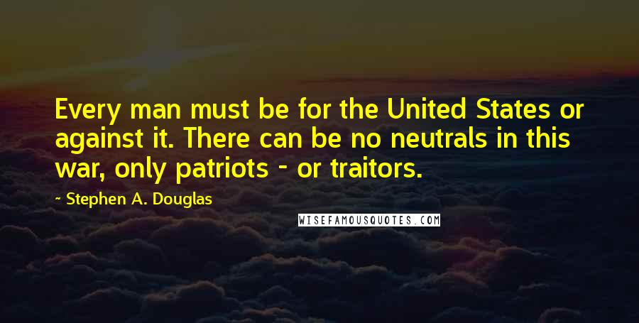 Stephen A. Douglas quotes: Every man must be for the United States or against it. There can be no neutrals in this war, only patriots - or traitors.
