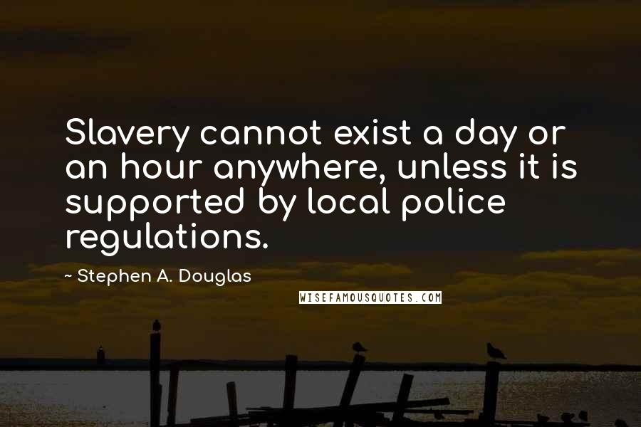 Stephen A. Douglas quotes: Slavery cannot exist a day or an hour anywhere, unless it is supported by local police regulations.