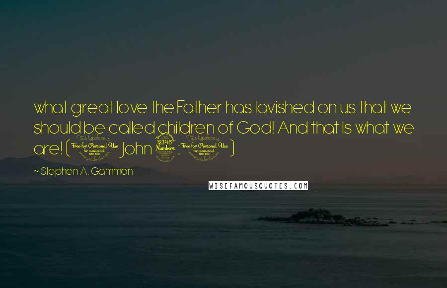 Stephen A. Gammon quotes: what great love the Father has lavished on us that we should be called children of God! And that is what we are! (1 John 3:1)