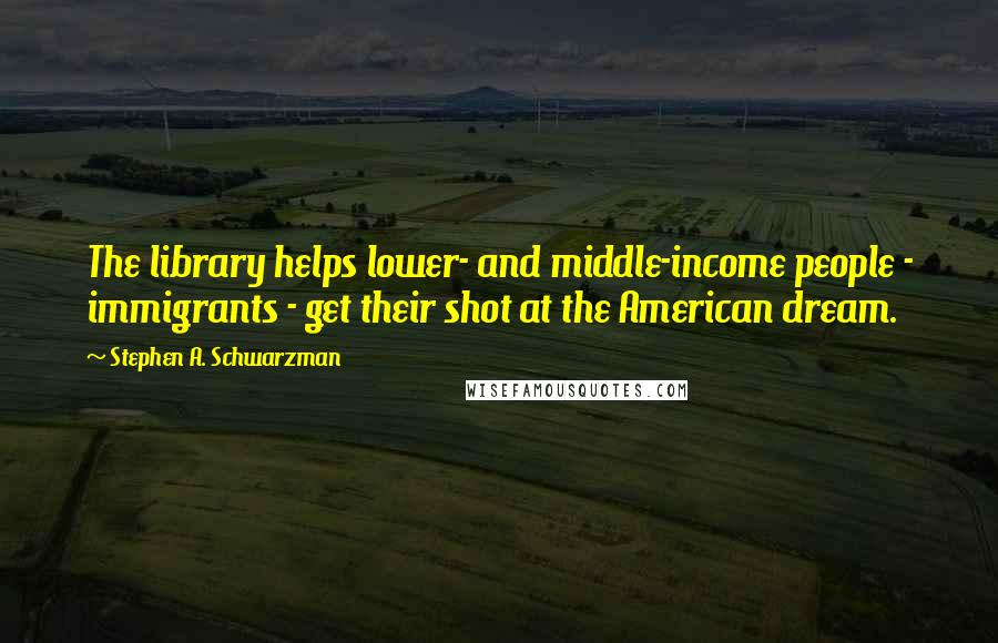 Stephen A. Schwarzman quotes: The library helps lower- and middle-income people - immigrants - get their shot at the American dream.