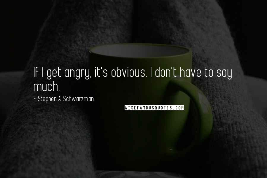 Stephen A. Schwarzman quotes: If I get angry, it's obvious. I don't have to say much.