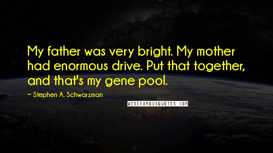 Stephen A. Schwarzman quotes: My father was very bright. My mother had enormous drive. Put that together, and that's my gene pool.