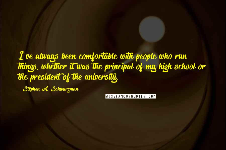 Stephen A. Schwarzman quotes: I've always been comfortable with people who run things, whether it was the principal of my high school or the president of the university.