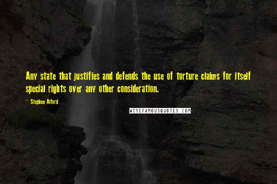 Stephen Alford quotes: Any state that justifies and defends the use of torture claims for itself special rights over any other consideration.