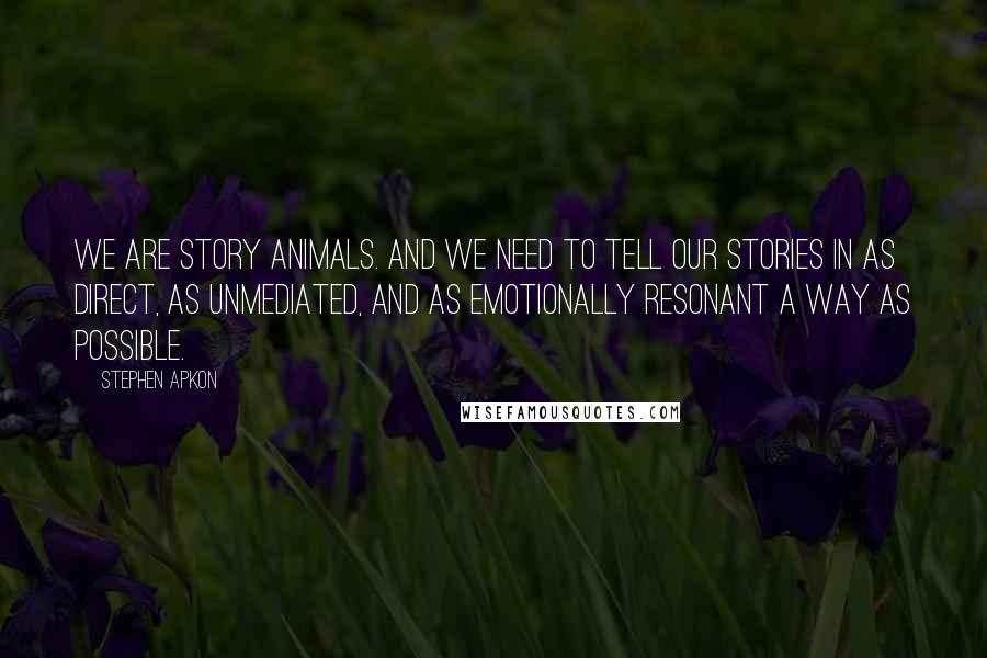 Stephen Apkon quotes: We are story animals. And we need to tell our stories in as direct, as unmediated, and as emotionally resonant a way as possible.