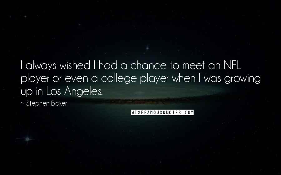 Stephen Baker quotes: I always wished I had a chance to meet an NFL player or even a college player when I was growing up in Los Angeles.