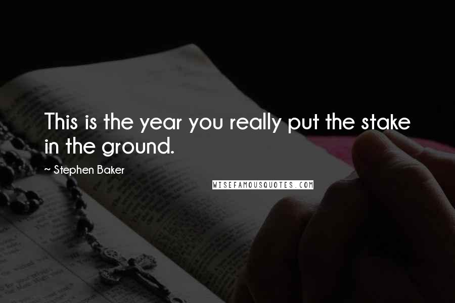 Stephen Baker quotes: This is the year you really put the stake in the ground.