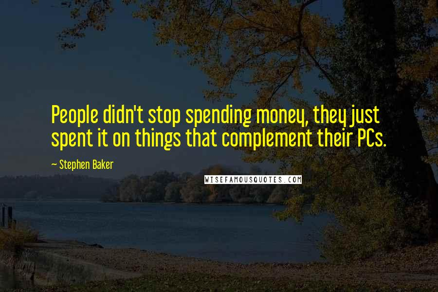 Stephen Baker quotes: People didn't stop spending money, they just spent it on things that complement their PCs.