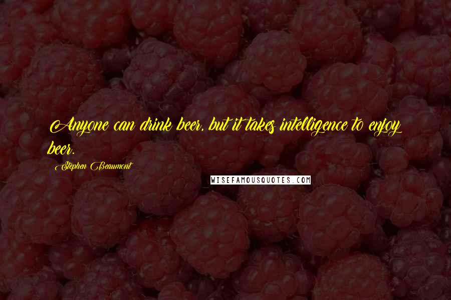 Stephen Beaumont quotes: Anyone can drink beer, but it takes intelligence to enjoy beer.