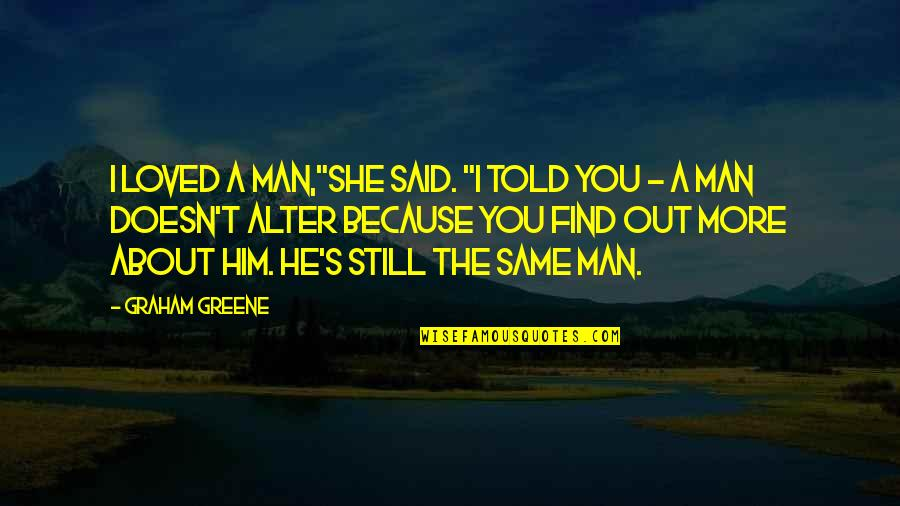 """Stephen Blackpool Quotes By Graham Greene: I loved a man,""""she said. """"I told you"""