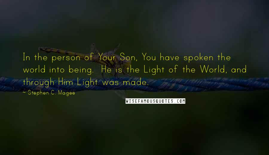 Stephen C. Magee quotes: In the person of Your Son, You have spoken the world into being. He is the Light of the World, and through Him Light was made.