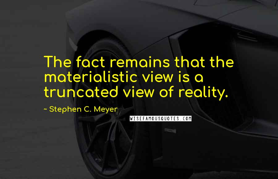 Stephen C. Meyer quotes: The fact remains that the materialistic view is a truncated view of reality.
