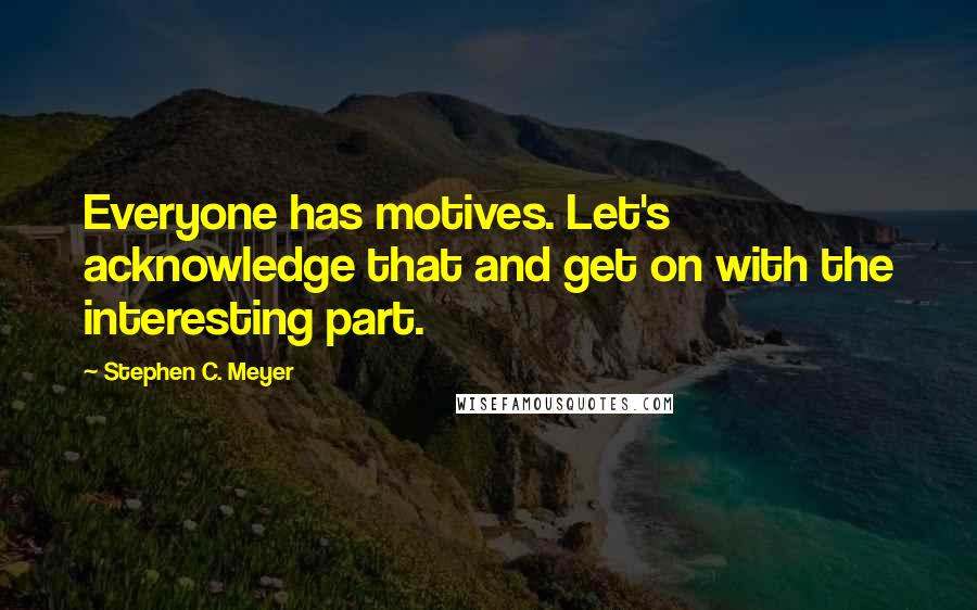 Stephen C. Meyer quotes: Everyone has motives. Let's acknowledge that and get on with the interesting part.