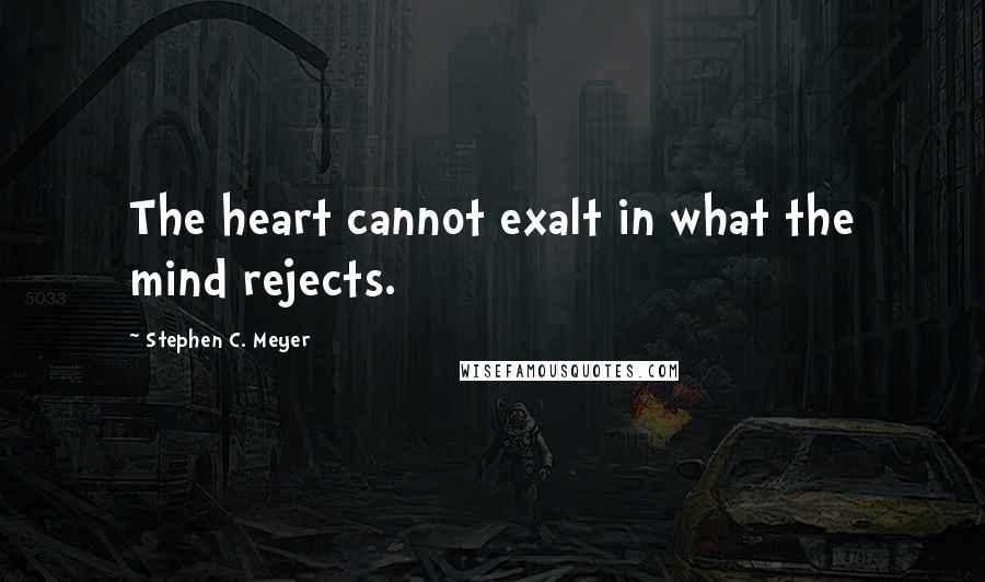 Stephen C. Meyer quotes: The heart cannot exalt in what the mind rejects.
