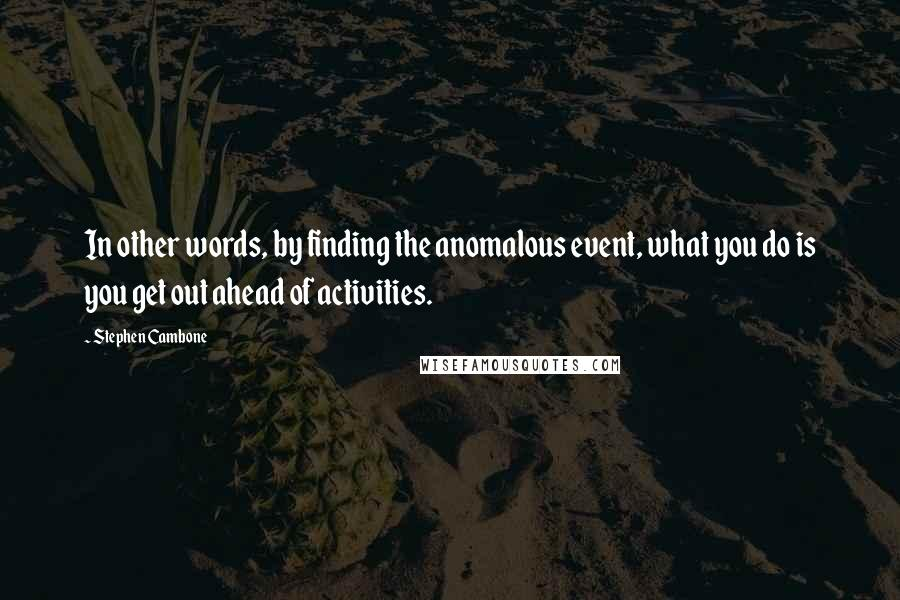Stephen Cambone quotes: In other words, by finding the anomalous event, what you do is you get out ahead of activities.