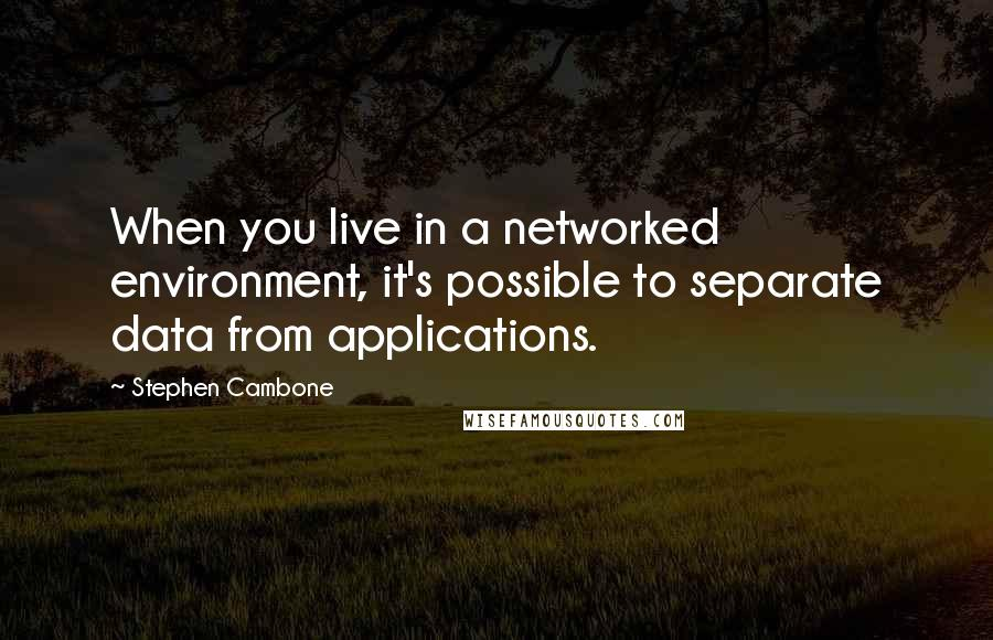 Stephen Cambone quotes: When you live in a networked environment, it's possible to separate data from applications.