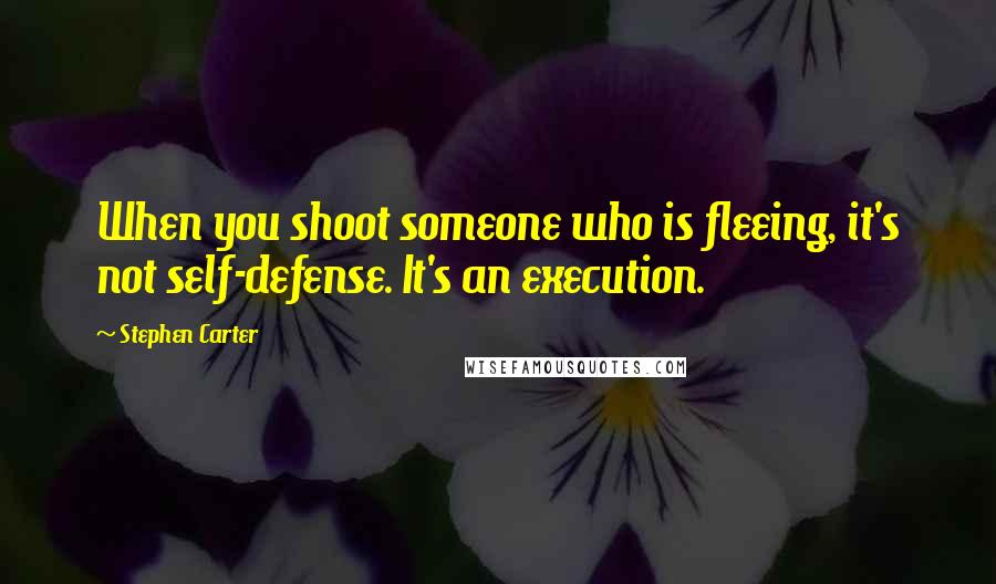 Stephen Carter quotes: When you shoot someone who is fleeing, it's not self-defense. It's an execution.