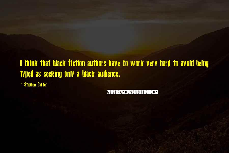 Stephen Carter quotes: I think that black fiction authors have to work very hard to avoid being typed as seeking only a black audience.