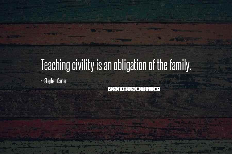 Stephen Carter quotes: Teaching civility is an obligation of the family.