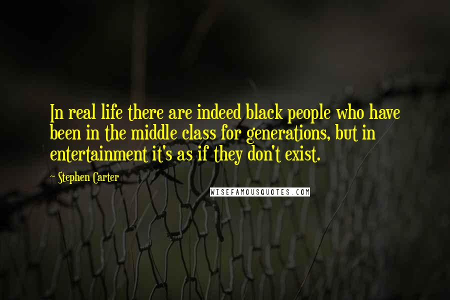 Stephen Carter quotes: In real life there are indeed black people who have been in the middle class for generations, but in entertainment it's as if they don't exist.