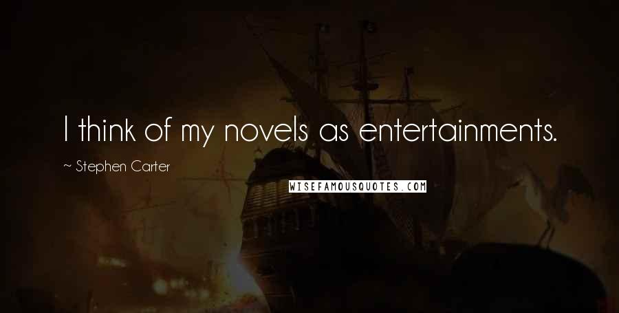 Stephen Carter quotes: I think of my novels as entertainments.