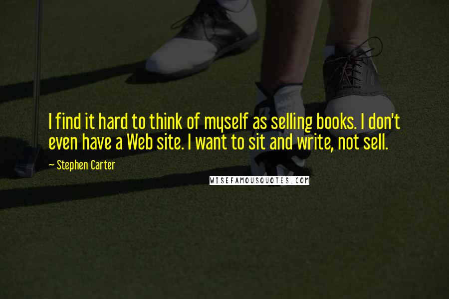 Stephen Carter quotes: I find it hard to think of myself as selling books. I don't even have a Web site. I want to sit and write, not sell.