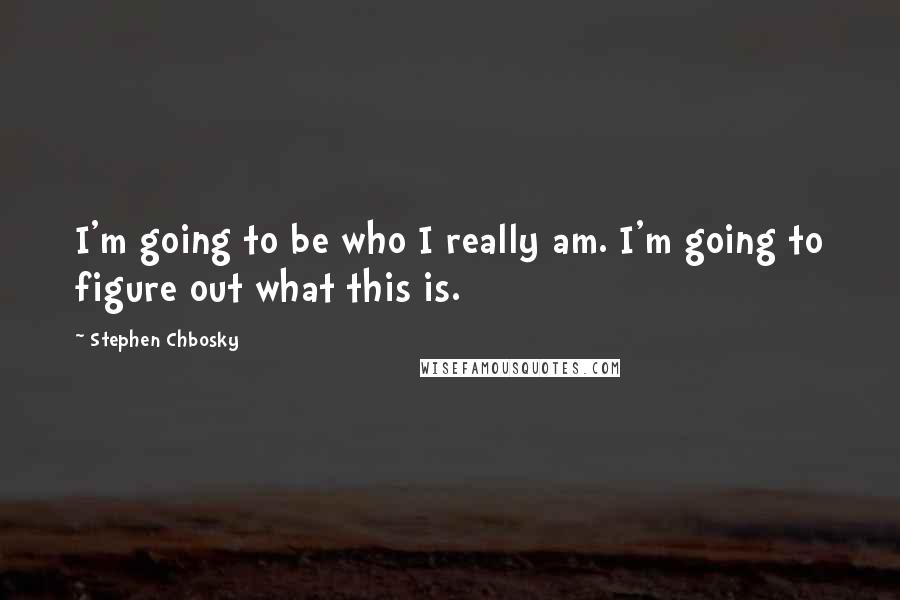Stephen Chbosky quotes: I'm going to be who I really am. I'm going to figure out what this is.