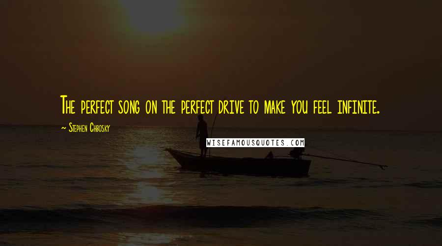 Stephen Chbosky quotes: The perfect song on the perfect drive to make you feel infinite.