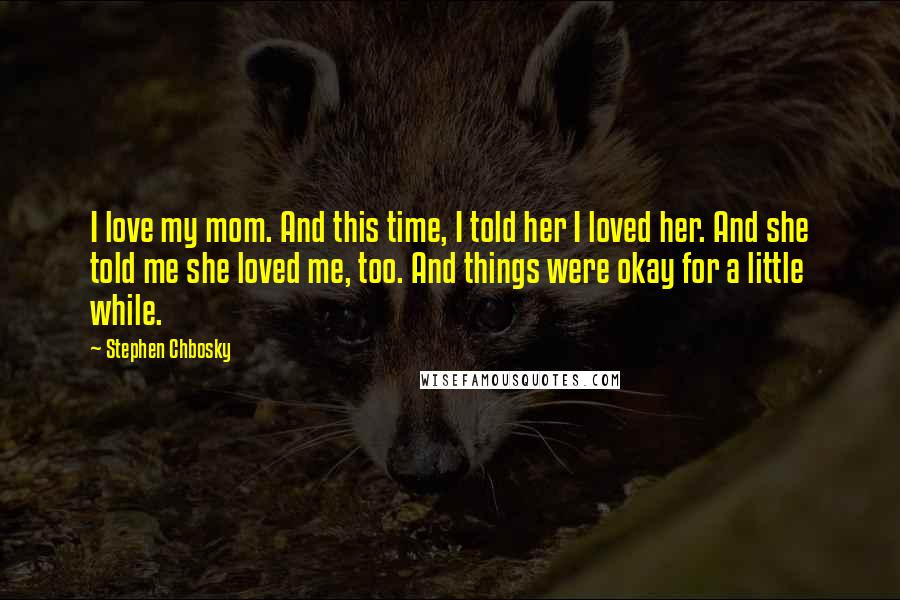 Stephen Chbosky quotes: I love my mom. And this time, I told her I loved her. And she told me she loved me, too. And things were okay for a little while.