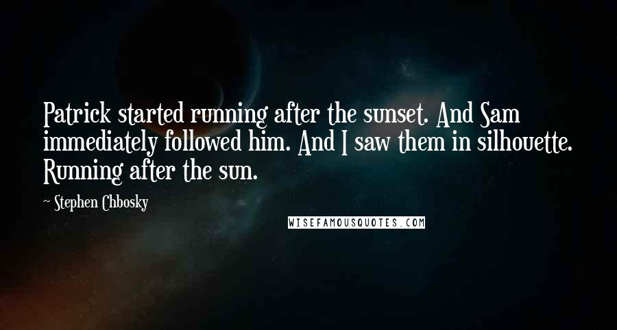 Stephen Chbosky quotes: Patrick started running after the sunset. And Sam immediately followed him. And I saw them in silhouette. Running after the sun.