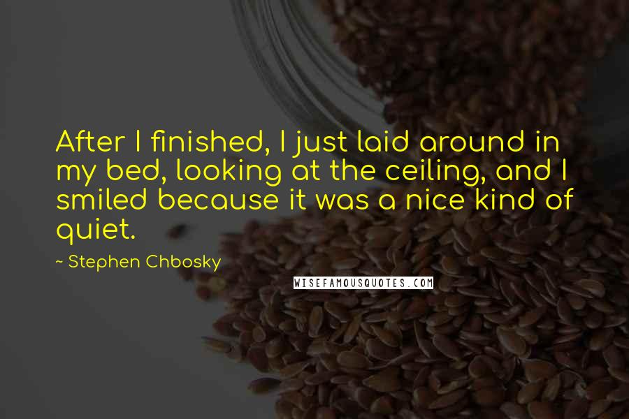 Stephen Chbosky quotes: After I finished, I just laid around in my bed, looking at the ceiling, and I smiled because it was a nice kind of quiet.