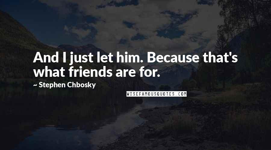 Stephen Chbosky quotes: And I just let him. Because that's what friends are for.