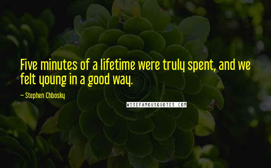 Stephen Chbosky quotes: Five minutes of a lifetime were truly spent, and we felt young in a good way.