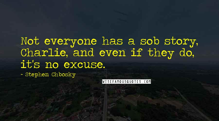 Stephen Chbosky quotes: Not everyone has a sob story, Charlie, and even if they do, it's no excuse.