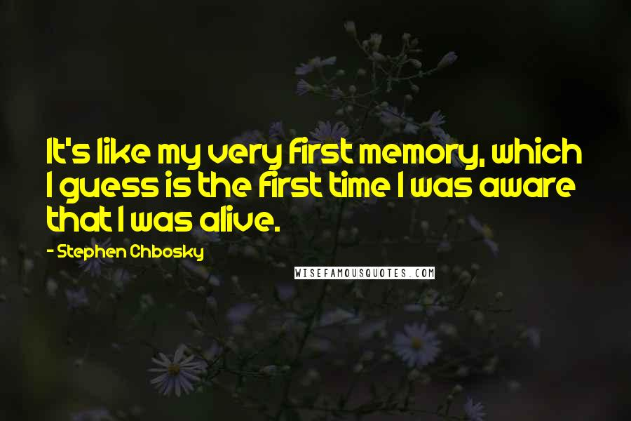 Stephen Chbosky quotes: It's like my very first memory, which I guess is the first time I was aware that I was alive.
