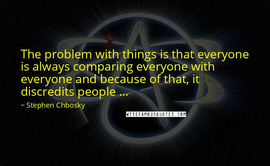 Stephen Chbosky quotes: The problem with things is that everyone is always comparing everyone with everyone and because of that, it discredits people ...