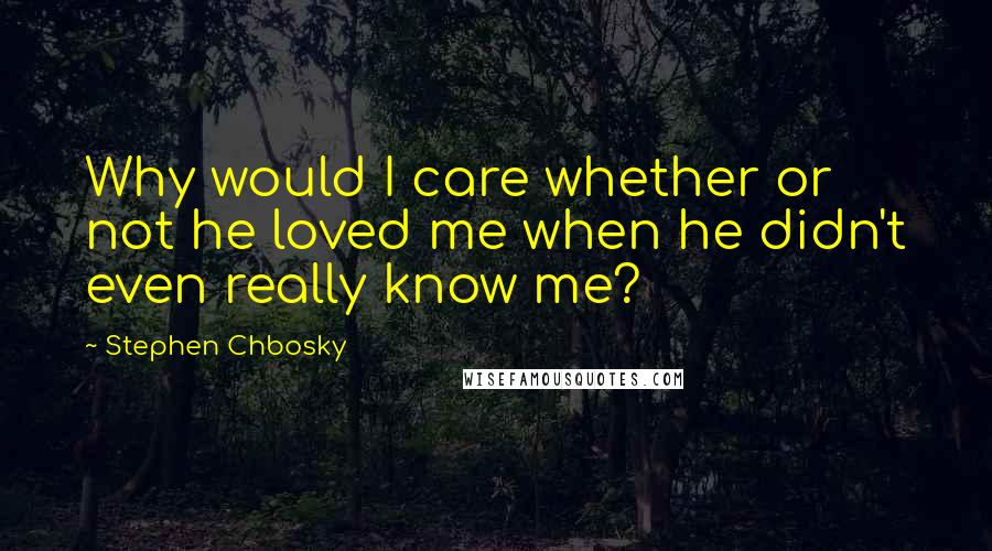 Stephen Chbosky quotes: Why would I care whether or not he loved me when he didn't even really know me?