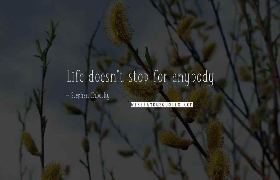 Stephen Chbosky quotes: Life doesn't stop for anybody