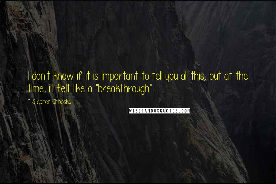 """Stephen Chbosky quotes: I don't know if it is important to tell you all this, but at the time, it felt like a """"breakthrough""""."""