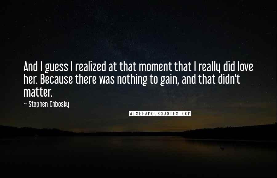 Stephen Chbosky quotes: And I guess I realized at that moment that I really did love her. Because there was nothing to gain, and that didn't matter.