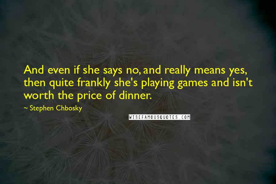 Stephen Chbosky quotes: And even if she says no, and really means yes, then quite frankly she's playing games and isn't worth the price of dinner.