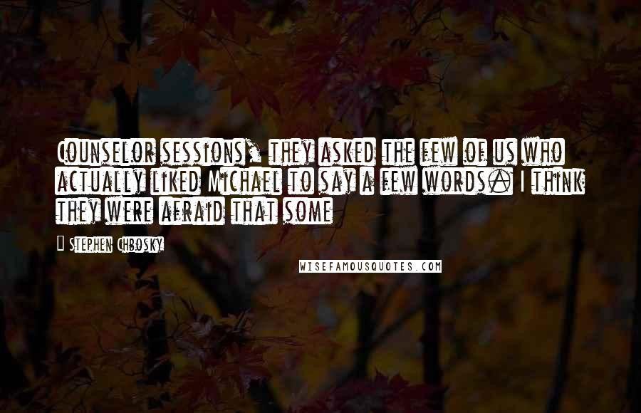 Stephen Chbosky quotes: Counselor sessions, they asked the few of us who actually liked Michael to say a few words. I think they were afraid that some