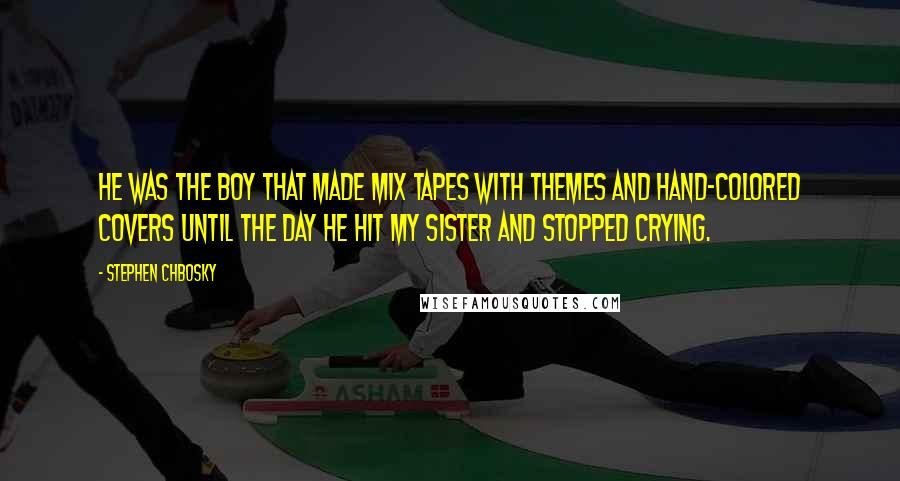 Stephen Chbosky quotes: He was the boy that made mix tapes with themes and hand-colored covers until the day he hit my sister and stopped crying.