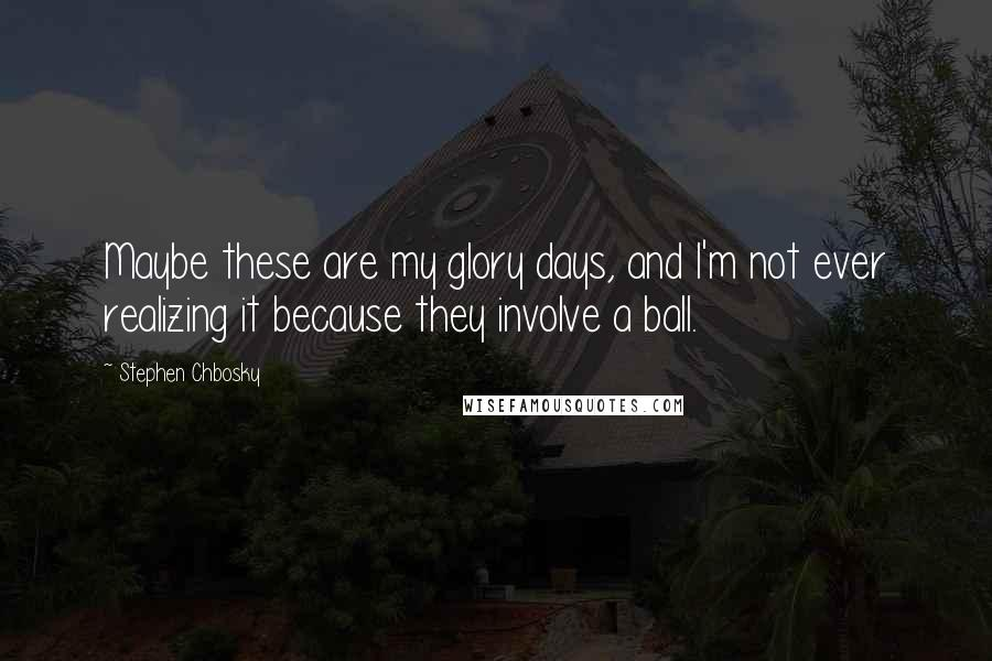 Stephen Chbosky quotes: Maybe these are my glory days, and I'm not ever realizing it because they involve a ball.