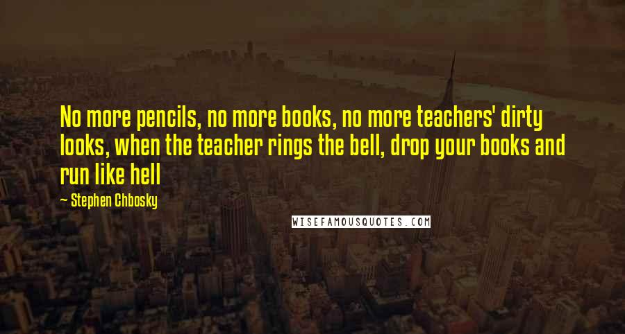 Stephen Chbosky quotes: No more pencils, no more books, no more teachers' dirty looks, when the teacher rings the bell, drop your books and run like hell