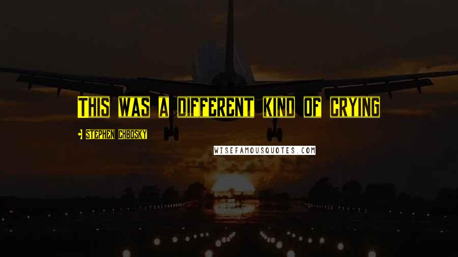 Stephen Chbosky quotes: This was a different kind of crying