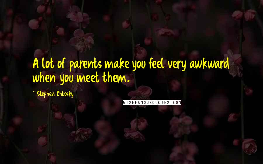 Stephen Chbosky quotes: A lot of parents make you feel very awkward when you meet them.