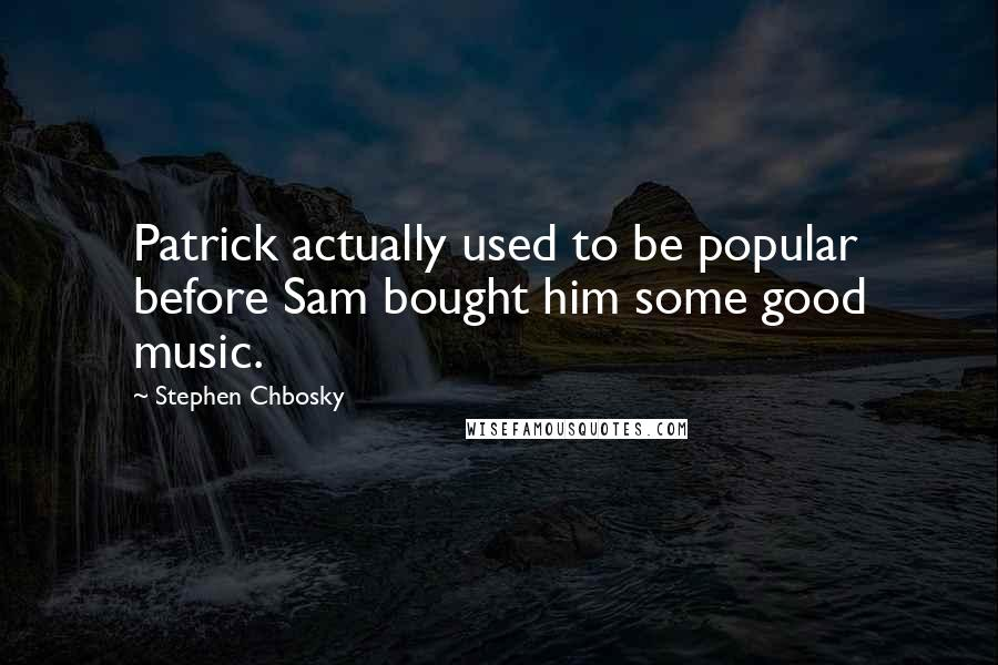 Stephen Chbosky quotes: Patrick actually used to be popular before Sam bought him some good music.