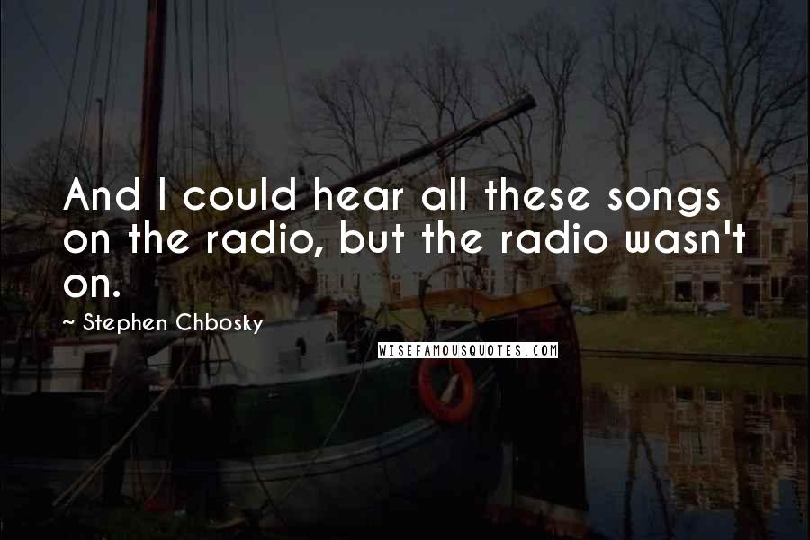 Stephen Chbosky quotes: And I could hear all these songs on the radio, but the radio wasn't on.